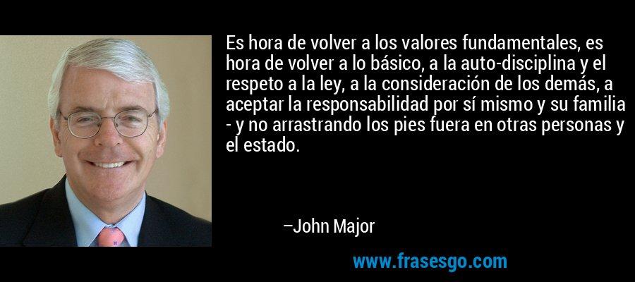 Es hora de volver a los valores fundamentales, es hora de volver a lo básico, a la auto-disciplina y el respeto a la ley, a la consideración de los demás, a aceptar la responsabilidad por sí mismo y su familia - y no arrastrando los pies fuera en otras personas y el estado. – John Major