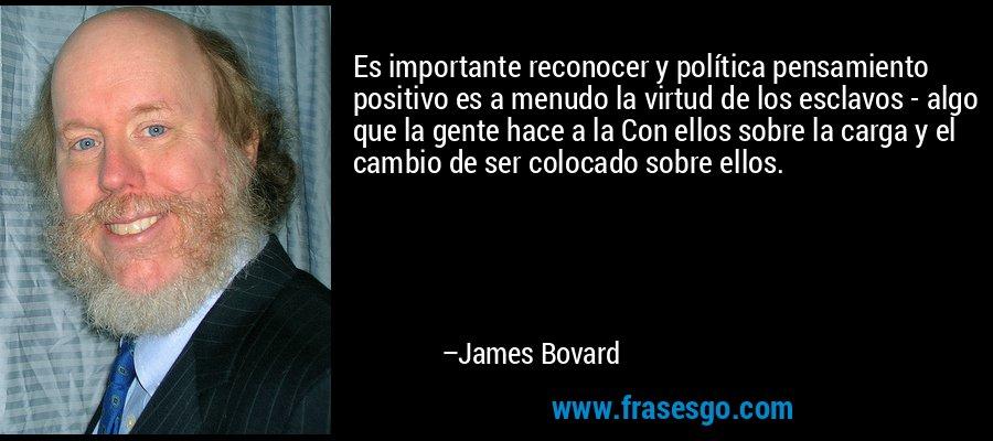 Es importante reconocer y política pensamiento positivo es a menudo la virtud de los esclavos - algo que la gente hace a la Con ellos sobre la carga y el cambio de ser colocado sobre ellos. – James Bovard