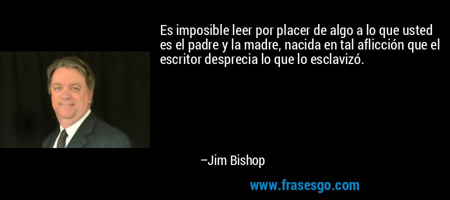 Es imposible leer por placer de algo a lo que usted es el padre y la madre, nacida en tal aflicción que el escritor desprecia lo que lo esclavizó. – Jim Bishop
