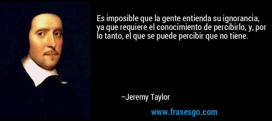 Es imposible que la gente entienda su ignorancia, ya que requiere el conocimiento de percibirlo, y, por lo tanto, el que se puede percibir que no tiene. – Jeremy Taylor