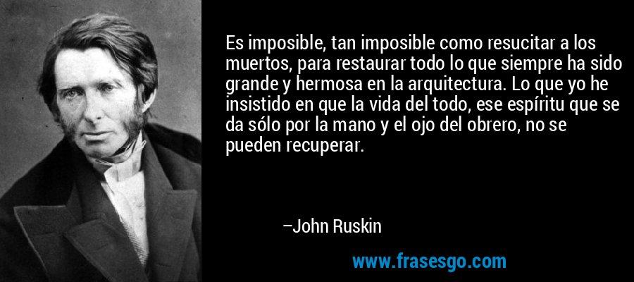 Es imposible, tan imposible como resucitar a los muertos, para restaurar todo lo que siempre ha sido grande y hermosa en la arquitectura. Lo que yo he insistido en que la vida del todo, ese espíritu que se da sólo por la mano y el ojo del obrero, no se pueden recuperar. – John Ruskin