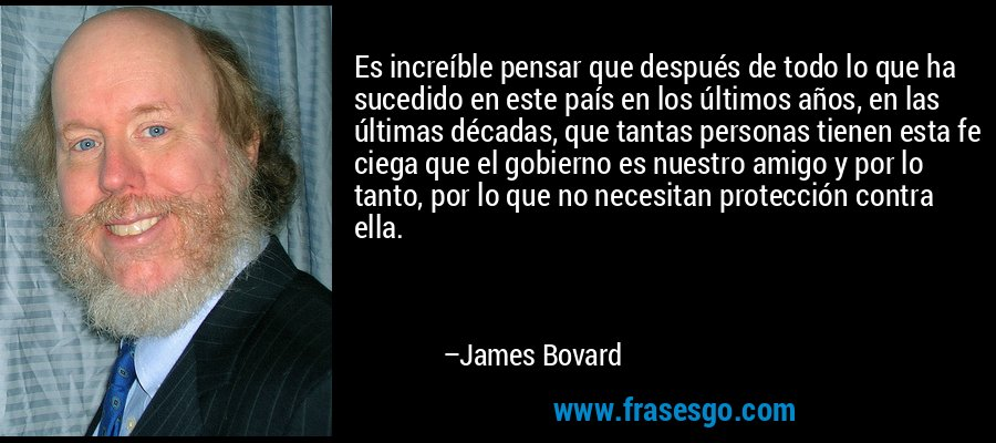 Es increíble pensar que después de todo lo que ha sucedido en este país en los últimos años, en las últimas décadas, que tantas personas tienen esta fe ciega que el gobierno es nuestro amigo y por lo tanto, por lo que no necesitan protección contra ella. – James Bovard