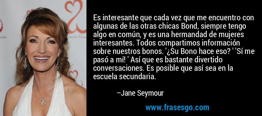 Es interesante que cada vez que me encuentro con algunas de las otras chicas Bond, siempre tengo algo en común, y es una hermandad de mujeres interesantes. Todos compartimos información sobre nuestros bonos. '¿Su Bono hace eso? ' 'Sí me pasó a mí! ' Así que es bastante divertido conversaciones. Es posible que así sea en la escuela secundaria. – Jane Seymour