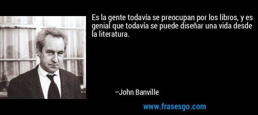 Es la gente todavía se preocupan por los libros, y es genial que todavía se puede diseñar una vida desde la literatura. – John Banville