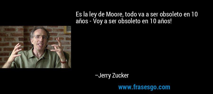 Es la ley de Moore, todo va a ser obsoleto en 10 años - Voy a ser obsoleto en 10 años! – Jerry Zucker