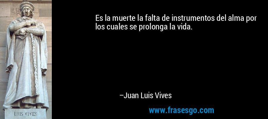 Es la muerte la falta de instrumentos del alma por los cuales se prolonga la vida. – Juan Luis Vives
