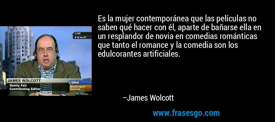 Es la mujer contemporánea que las películas no saben qué hacer con él, aparte de bañarse ella en un resplandor de novia en comedias románticas que tanto el romance y la comedia son los edulcorantes artificiales. – James Wolcott
