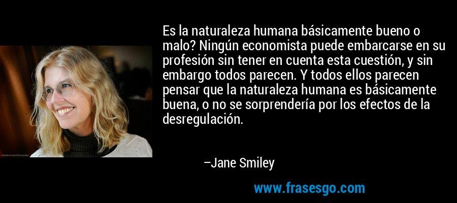 Es la naturaleza humana básicamente bueno o malo? Ningún economista puede embarcarse en su profesión sin tener en cuenta esta cuestión, y sin embargo todos parecen. Y todos ellos parecen pensar que la naturaleza humana es básicamente buena, o no se sorprendería por los efectos de la desregulación. – Jane Smiley