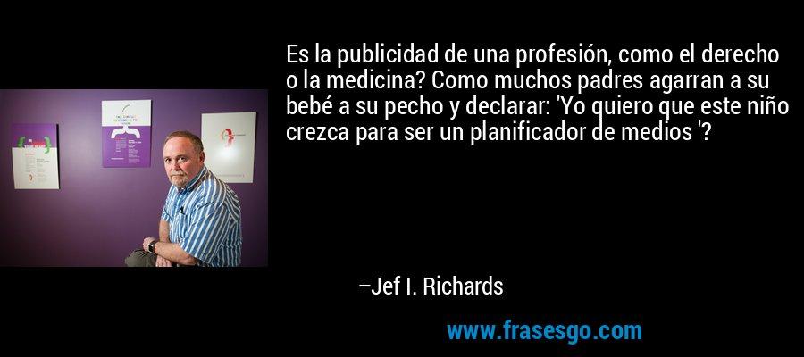 Es la publicidad de una profesión, como el derecho o la medicina? Como muchos padres agarran a su bebé a su pecho y declarar: 'Yo quiero que este niño crezca para ser un planificador de medios '? – Jef I. Richards
