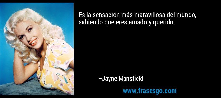 Es la sensación más maravillosa del mundo, sabiendo que eres amado y querido. – Jayne Mansfield