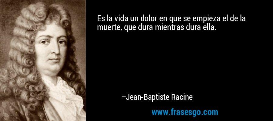 Es la vida un dolor en que se empieza el de la muerte, que dura mientras dura ella. – Jean-Baptiste Racine