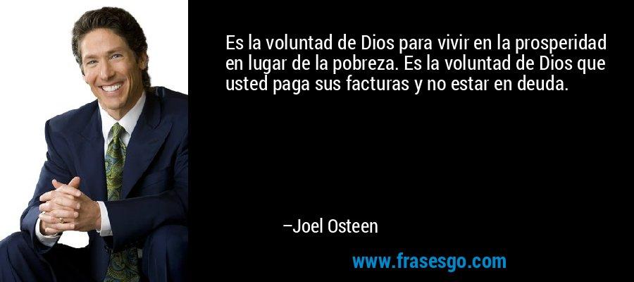 Es la voluntad de Dios para vivir en la prosperidad en lugar de la pobreza. Es la voluntad de Dios que usted paga sus facturas y no estar en deuda. – Joel Osteen