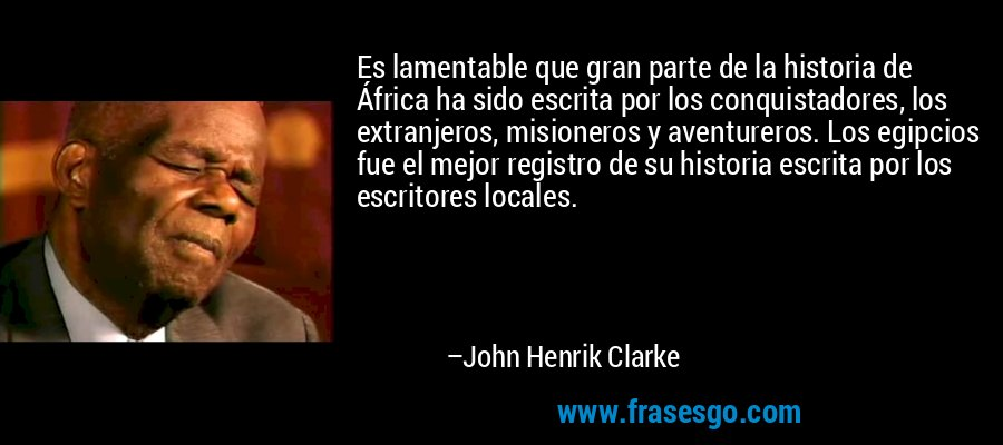 Es lamentable que gran parte de la historia de África ha sido escrita por los conquistadores, los extranjeros, misioneros y aventureros. Los egipcios fue el mejor registro de su historia escrita por los escritores locales. – John Henrik Clarke