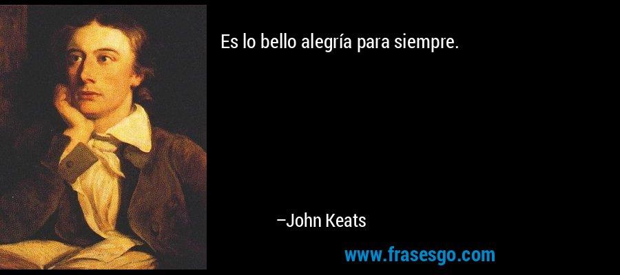Es lo bello alegría para siempre. – John Keats