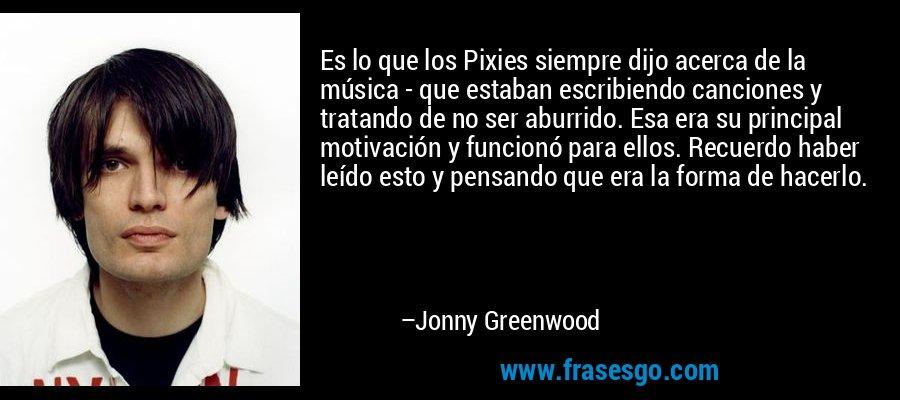 Es lo que los Pixies siempre dijo acerca de la música - que estaban escribiendo canciones y tratando de no ser aburrido. Esa era su principal motivación y funcionó para ellos. Recuerdo haber leído esto y pensando que era la forma de hacerlo. – Jonny Greenwood