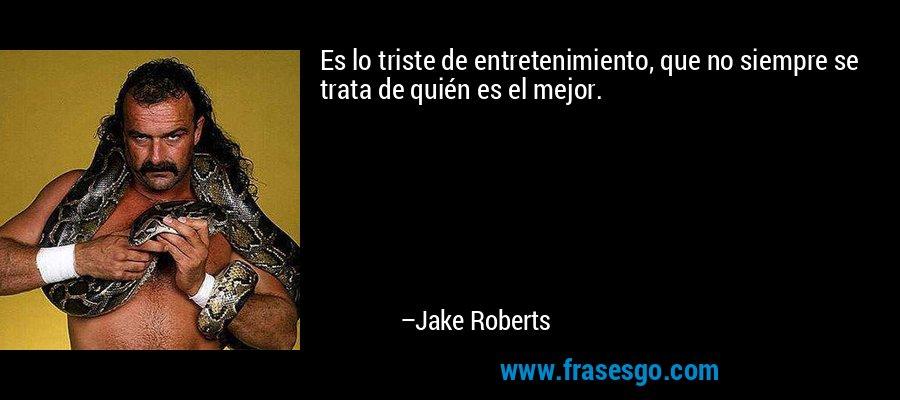 Es lo triste de entretenimiento, que no siempre se trata de quién es el mejor. – Jake Roberts