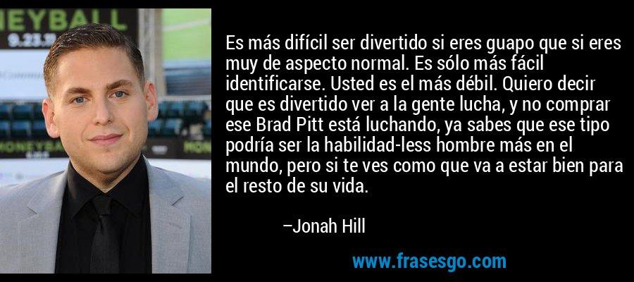 Es más difícil ser divertido si eres guapo que si eres muy de aspecto normal. Es sólo más fácil identificarse. Usted es el más débil. Quiero decir que es divertido ver a la gente lucha, y no comprar ese Brad Pitt está luchando, ya sabes que ese tipo podría ser la habilidad-less hombre más en el mundo, pero si te ves como que va a estar bien para el resto de su vida. – Jonah Hill
