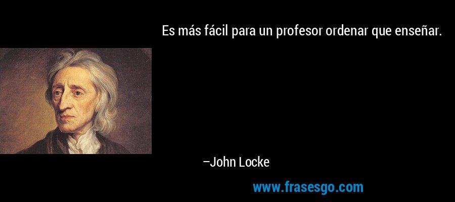 Es más fácil para un profesor ordenar que enseñar. – John Locke