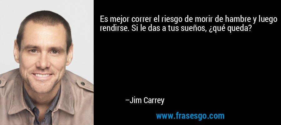 Es mejor correr el riesgo de morir de hambre y luego rendirse. Si le das a tus sueños, ¿qué queda? – Jim Carrey