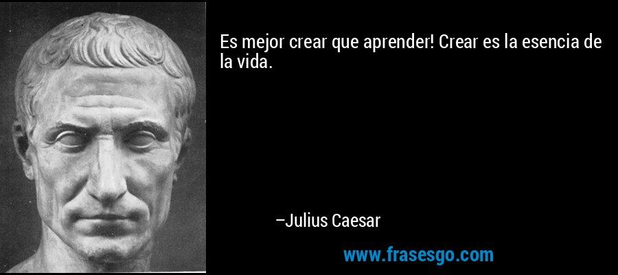 Es mejor crear que aprender! Crear es la esencia de la vida. – Julius Caesar