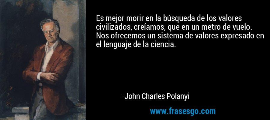 Es mejor morir en la búsqueda de los valores civilizados, creíamos, que en un metro de vuelo. Nos ofrecemos un sistema de valores expresado en el lenguaje de la ciencia. – John Charles Polanyi