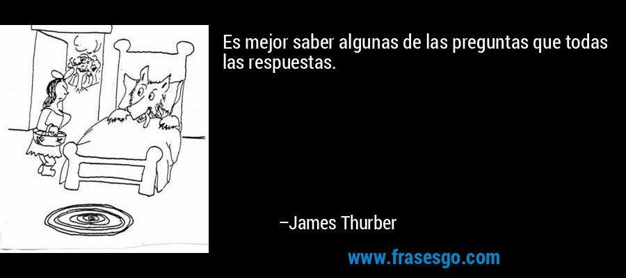 Es mejor saber algunas de las preguntas que todas las respuestas. – James Thurber