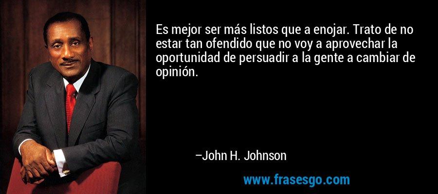 Es mejor ser más listos que a enojar. Trato de no estar tan ofendido que no voy a aprovechar la oportunidad de persuadir a la gente a cambiar de opinión. – John H. Johnson