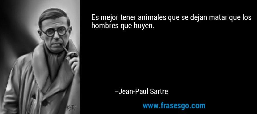 Es mejor tener animales que se dejan matar que los hombres que huyen. – Jean-Paul Sartre