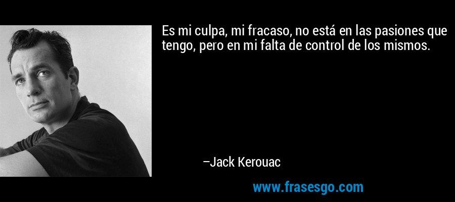 Es mi culpa, mi fracaso, no está en las pasiones que tengo, pero en mi falta de control de los mismos. – Jack Kerouac