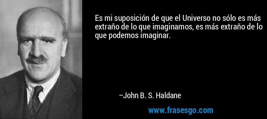 Es mi suposición de que el Universo no sólo es más extraño de lo que imaginamos, es más extraño de lo que podemos imaginar. – John B. S. Haldane