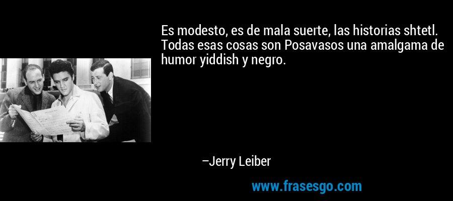 Es modesto, es de mala suerte, las historias shtetl. Todas esas cosas son Posavasos una amalgama de humor yiddish y negro. – Jerry Leiber