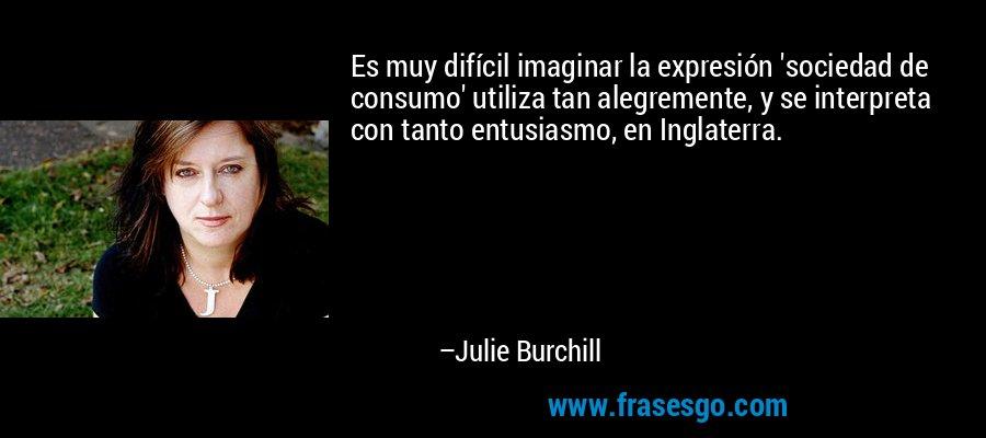 Es muy difícil imaginar la expresión 'sociedad de consumo' utiliza tan alegremente, y se interpreta con tanto entusiasmo, en Inglaterra. – Julie Burchill