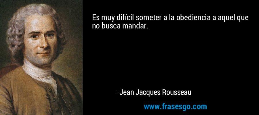 Es muy difícil someter a la obediencia a aquel que no busca mandar. – Jean Jacques Rousseau