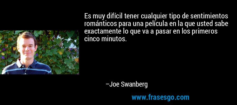 Es muy difícil tener cualquier tipo de sentimientos románticos para una película en la que usted sabe exactamente lo que va a pasar en los primeros cinco minutos. – Joe Swanberg