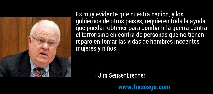 Es muy evidente que nuestra nación, y los gobiernos de otros países, requieren toda la ayuda que puedan obtener para combatir la guerra contra el terrorismo en contra de personas que no tienen reparo en tomar las vidas de hombres inocentes, mujeres y niños. – Jim Sensenbrenner