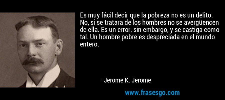 Es muy fácil decir que la pobreza no es un delito. No, si se tratara de los hombres no se avergüencen de ella. Es un error, sin embargo, y se castiga como tal. Un hombre pobre es despreciada en el mundo entero. – Jerome K. Jerome