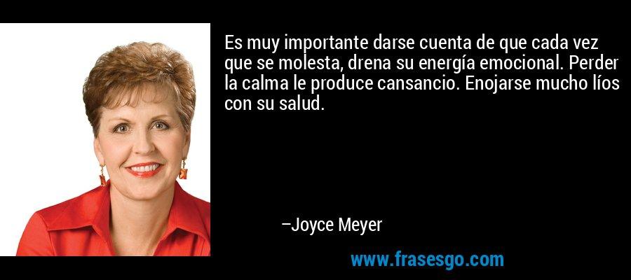 Es muy importante darse cuenta de que cada vez que se molesta, drena su energía emocional. Perder la calma le produce cansancio. Enojarse mucho líos con su salud. – Joyce Meyer