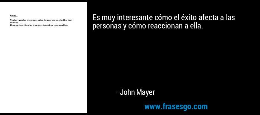 Es muy interesante cómo el éxito afecta a las personas y cómo reaccionan a ella. – John Mayer