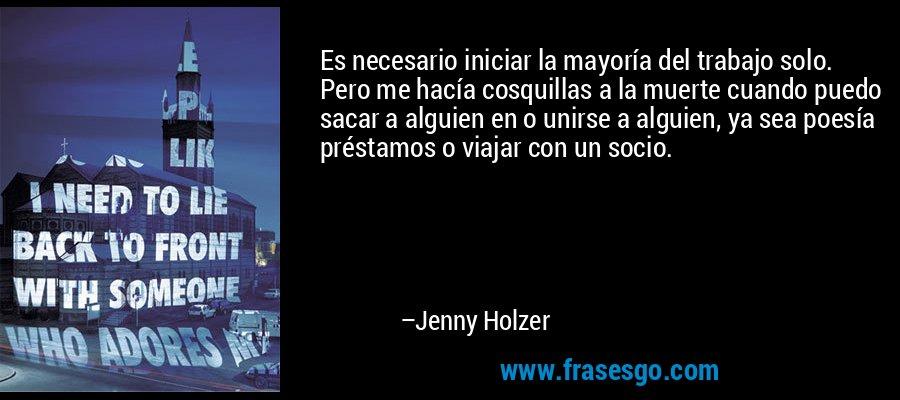 Es necesario iniciar la mayoría del trabajo solo. Pero me hacía cosquillas a la muerte cuando puedo sacar a alguien en o unirse a alguien, ya sea poesía préstamos o viajar con un socio. – Jenny Holzer