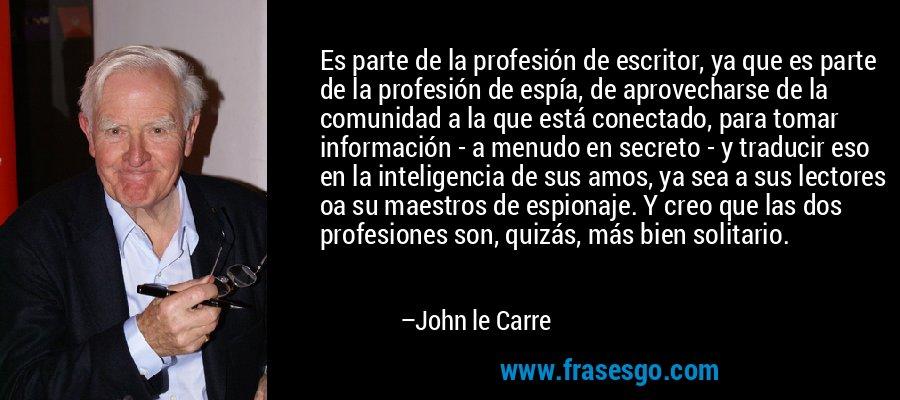 Es parte de la profesión de escritor, ya que es parte de la profesión de espía, de aprovecharse de la comunidad a la que está conectado, para tomar información - a menudo en secreto - y traducir eso en la inteligencia de sus amos, ya sea a sus lectores oa su maestros de espionaje. Y creo que las dos profesiones son, quizás, más bien solitario. – John le Carre