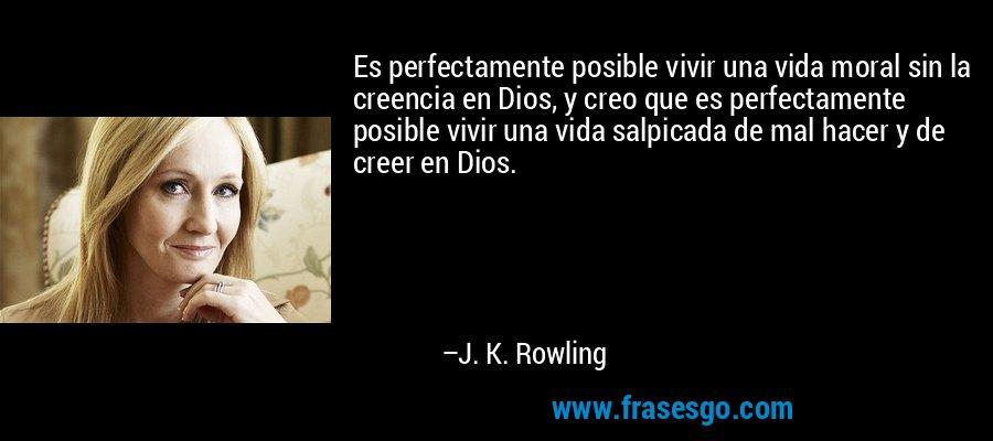 Es perfectamente posible vivir una vida moral sin la creencia en Dios, y creo que es perfectamente posible vivir una vida salpicada de mal hacer y de creer en Dios. – J. K. Rowling