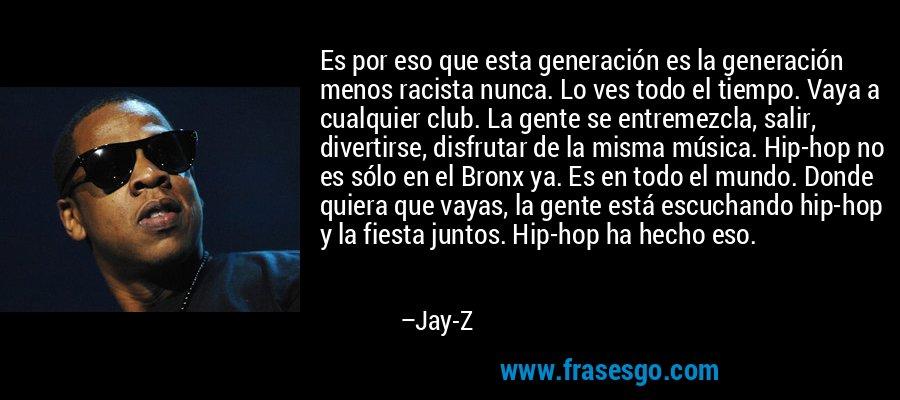 Es por eso que esta generación es la generación menos racista nunca. Lo ves todo el tiempo. Vaya a cualquier club. La gente se entremezcla, salir, divertirse, disfrutar de la misma música. Hip-hop no es sólo en el Bronx ya. Es en todo el mundo. Donde quiera que vayas, la gente está escuchando hip-hop y la fiesta juntos. Hip-hop ha hecho eso. – Jay-Z