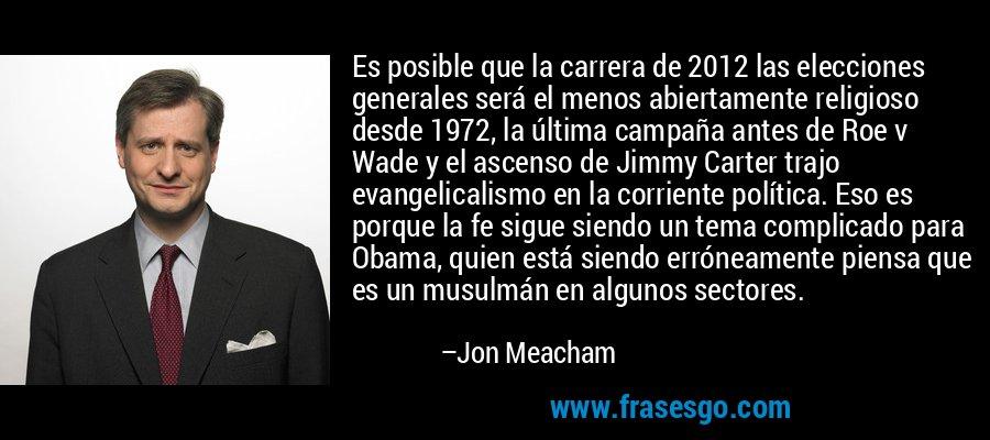 Es posible que la carrera de 2012 las elecciones generales será el menos abiertamente religioso desde 1972, la última campaña antes de Roe v Wade y el ascenso de Jimmy Carter trajo evangelicalismo en la corriente política. Eso es porque la fe sigue siendo un tema complicado para Obama, quien está siendo erróneamente piensa que es un musulmán en algunos sectores. – Jon Meacham