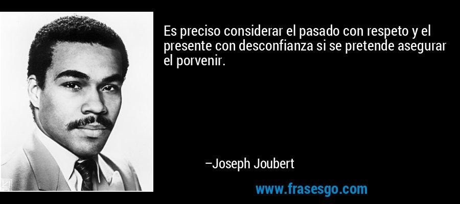 Es preciso considerar el pasado con respeto y el presente con desconfianza si se pretende asegurar el porvenir. – Joseph Joubert