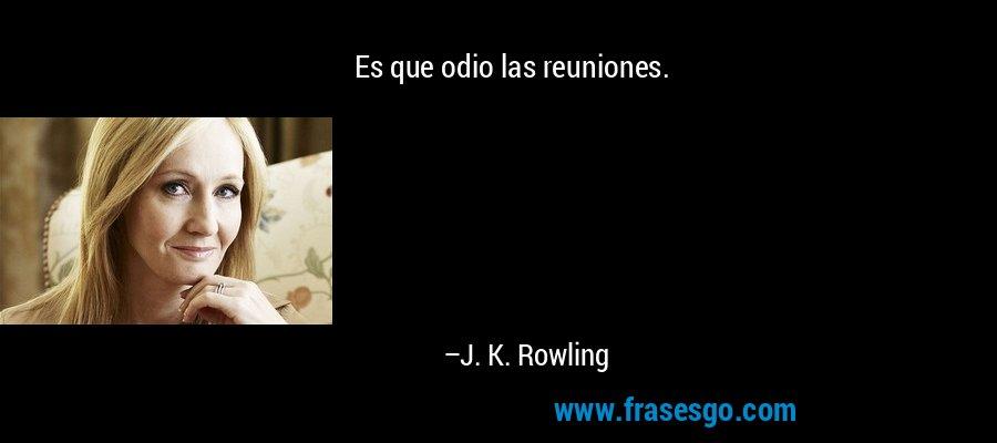 Es que odio las reuniones. – J. K. Rowling