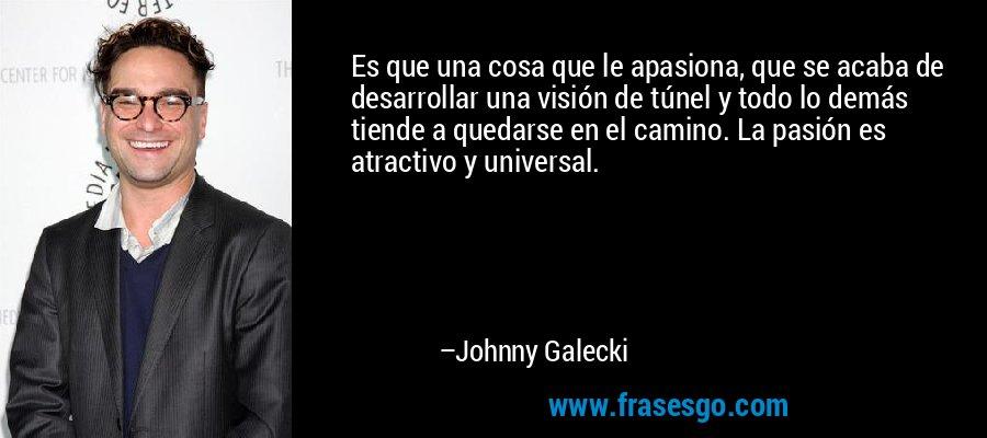 Es que una cosa que le apasiona, que se acaba de desarrollar una visión de túnel y todo lo demás tiende a quedarse en el camino. La pasión es atractivo y universal. – Johnny Galecki
