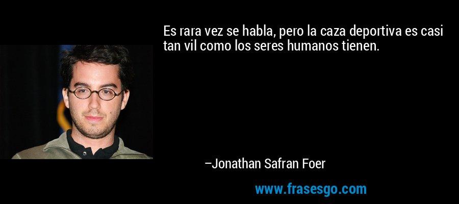 Es rara vez se habla, pero la caza deportiva es casi tan vil como los seres humanos tienen. – Jonathan Safran Foer