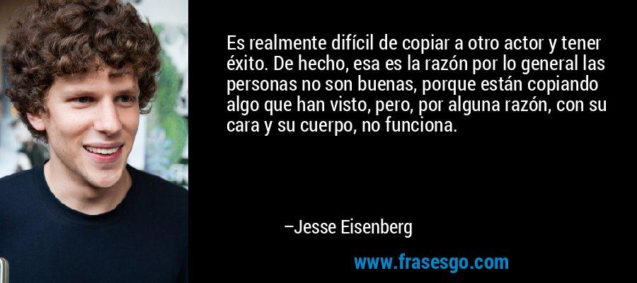 Es realmente difícil de copiar a otro actor y tener éxito. De hecho, esa es la razón por lo general las personas no son buenas, porque están copiando algo que han visto, pero, por alguna razón, con su cara y su cuerpo, no funciona. – Jesse Eisenberg