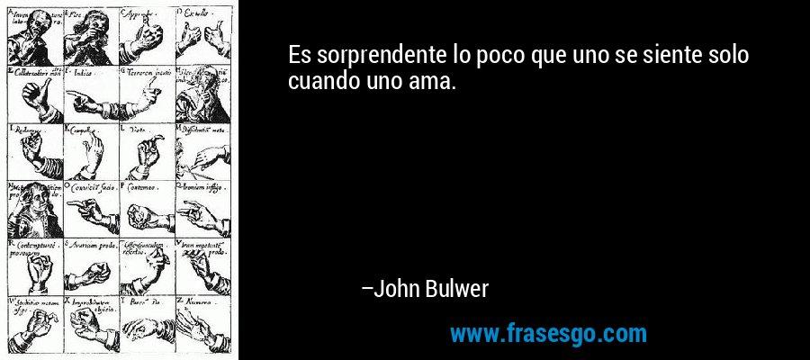 Es sorprendente lo poco que uno se siente solo cuando uno ama. – John Bulwer