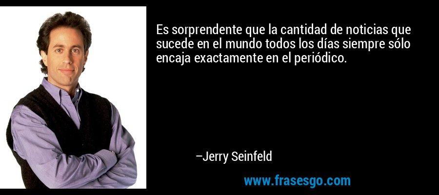 Es sorprendente que la cantidad de noticias que sucede en el mundo todos los días siempre sólo encaja exactamente en el periódico. – Jerry Seinfeld